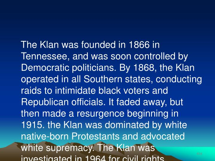The Klan was founded in 1866 in Tennessee, and was soon controlled by Democratic politicians. By 1868, the Klan operated in all Southern states, conducting raids to intimidate black voters and Republican officials. It faded away, but then made a resurgence beginning in 1915. the Klan was dominated by white native-born Protestants and advocated white supremacy. The Klan was investigated in 1964 for civil rights violations.