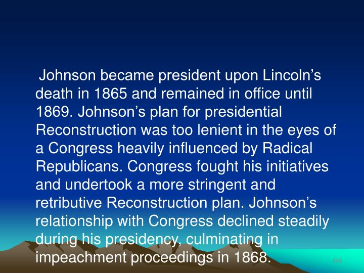 Johnson became president upon Lincoln's death in 1865 and remained in office until 1869. Johnson's plan for presidential Reconstruction was too lenient in the eyes of a Congress heavily influenced by Radical Republicans. Congress fought his initiatives and undertook a more stringent and retributive Reconstruction plan. Johnson's relationship with Congress declined steadily during his presidency, culminating in impeachment proceedings in 1868.