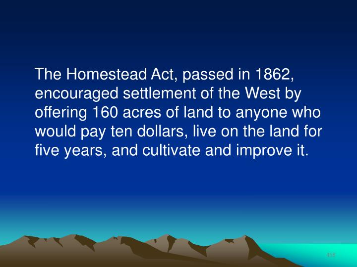 The Homestead Act, passed in 1862, encouraged settlement of the West by offering 160 acres of land to anyone who would pay ten dollars, live on the land for five years, and cultivate and improve it.