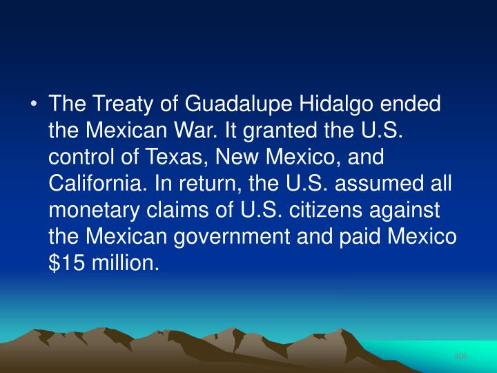 The Treaty of Guadalupe Hidalgo ended the Mexican War. It granted the U.S. control of Texas, New Mexico, and California. In return, the U.S. assumed all monetary claims of U.S. citizens against the Mexican government and paid Mexico $15 million.