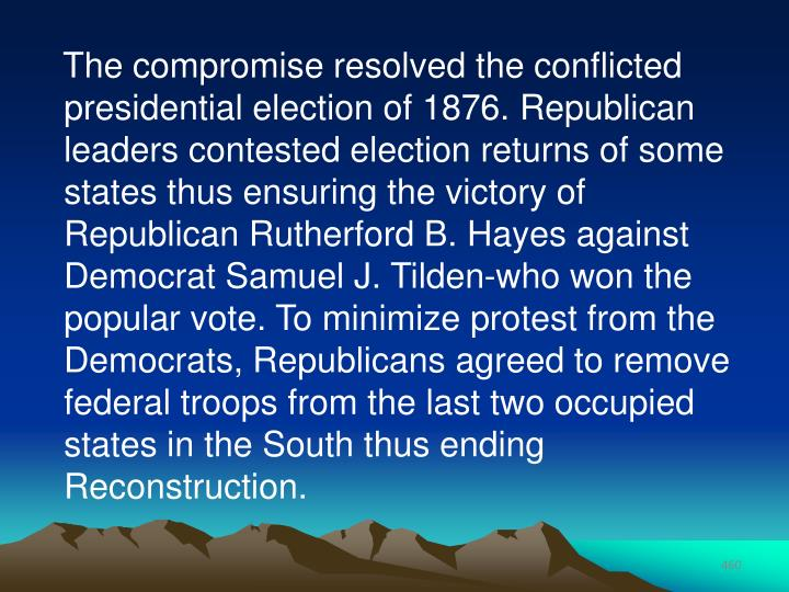 The compromise resolved the conflicted presidential election of 1876. Republican leaders contested election returns of some states thus ensuring the victory of Republican Rutherford B. Hayes against Democrat Samuel J. Tilden-who won the popular vote. To minimize protest from the Democrats, Republicans agreed to remove federal troops from the last two occupied states in the South thus ending Reconstruction.
