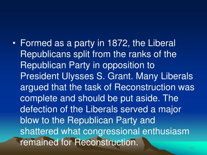 Formed as a party in 1872, the Liberal Republicans split from the ranks of the Republican Party in opposition to President Ulysses S. Grant. Many Liberals argued that the task of Reconstruction was complete and should be put aside. The defection of the Liberals served a major blow to the Republican Party and shattered what congressional enthusiasm remained for Reconstruction.