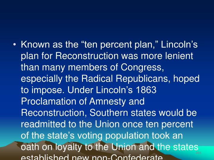 "Known as the ""ten percent plan,"" Lincoln's plan for Reconstruction was more lenient than many members of Congress, especially the Radical Republicans, hoped to impose. Under Lincoln's 1863 Proclamation of Amnesty and Reconstruction, Southern states would be readmitted to the Union once ten percent of the state's voting population took an oath on loyalty to the Union and the states established new non-Confederate governments."