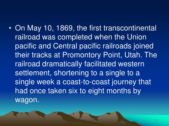 On May 10, 1869, the first transcontinental railroad was completed when the Union pacific and Central pacific railroads joined their tracks at Promontory Point, Utah. The railroad dramatically facilitated western settlement, shortening to a single to a single week a coast-to-coast journey that had once taken six to eight months by wagon.