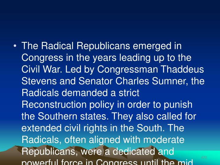 The Radical Republicans emerged in Congress in the years leading up to the Civil War. Led by Congressman Thaddeus Stevens and Senator Charles Sumner, the Radicals demanded a strict Reconstruction policy in order to punish the Southern states. They also called for extended civil rights in the South. The Radicals, often aligned with moderate Republicans, were a dedicated and powerful force in Congress until the mid 1870s.