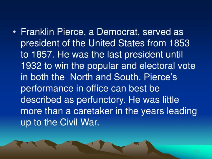 Franklin Pierce, a Democrat, served as president of the United States from 1853 to 1857. He was the last president until 1932 to win the popular and electoral vote in both the  North and South. Pierce's performance in office can best be described as perfunctory. He was little more than a caretaker in the years leading up to the Civil War.