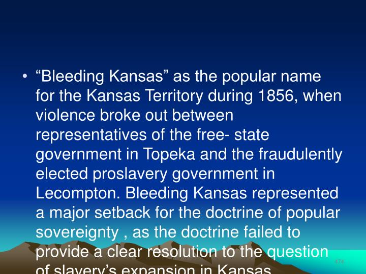 """Bleeding Kansas"" as the popular name for the Kansas Territory during 1856, when violence broke out between representatives of the free- state government in Topeka and the fraudulently elected proslavery government in Lecompton. Bleeding Kansas represented a major setback for the doctrine of popular  sovereignty , as the doctrine failed to provide a clear resolution to the question of slavery's expansion in Kansas."