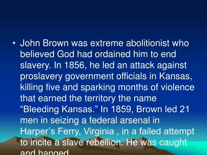 "John Brown was extreme abolitionist who believed God had ordained him to end slavery. In 1856, he led an attack against proslavery government officials in Kansas, killing five and sparking months of violence that earned the territory the name ""Bleeding Kansas."" In 1859, Brown led 21 men in seizing a federal arsenal in Harper's Ferry, Virginia , in a failed attempt to incite a slave rebellion. He was caught and hanged."