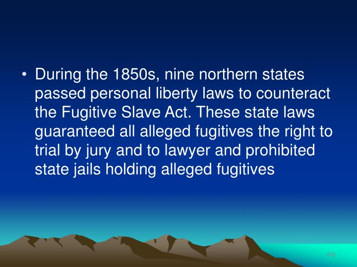 During the 1850s, nine northern states passed personal liberty laws to counteract the Fugitive Slave Act. These state laws guaranteed all alleged fugitives the right to trial by jury and to lawyer and prohibited state jails holding alleged fugitives