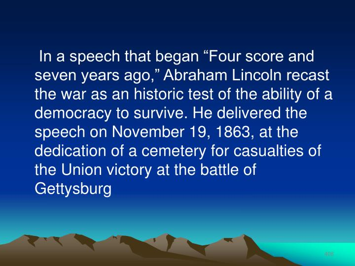 "In a speech that began ""Four score and seven years ago,"" Abraham Lincoln recast the war as an historic test of the ability of a democracy to survive. He delivered the speech on November 19, 1863, at the dedication of a cemetery for casualties of the Union victory at the battle of Gettysburg"