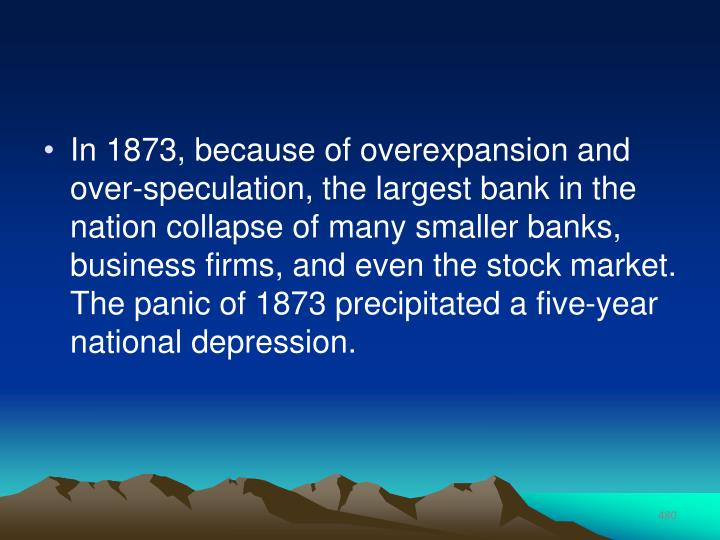 In 1873, because of overexpansion and over-speculation, the largest bank in the nation collapse of many smaller banks, business firms, and even the stock market. The panic of 1873 precipitated a five-year national depression.
