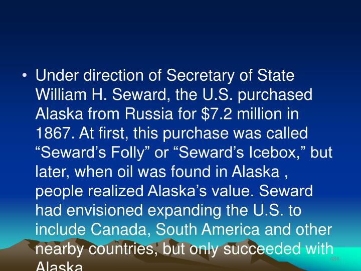 "Under direction of Secretary of State William H. Seward, the U.S. purchased Alaska from Russia for $7.2 million in 1867. At first, this purchase was called ""Seward's Folly"" or ""Seward's Icebox,"" but later, when oil was found in Alaska , people realized Alaska's value. Seward had envisioned expanding the U.S. to include Canada, South America and other nearby countries, but only succeeded with Alaska."