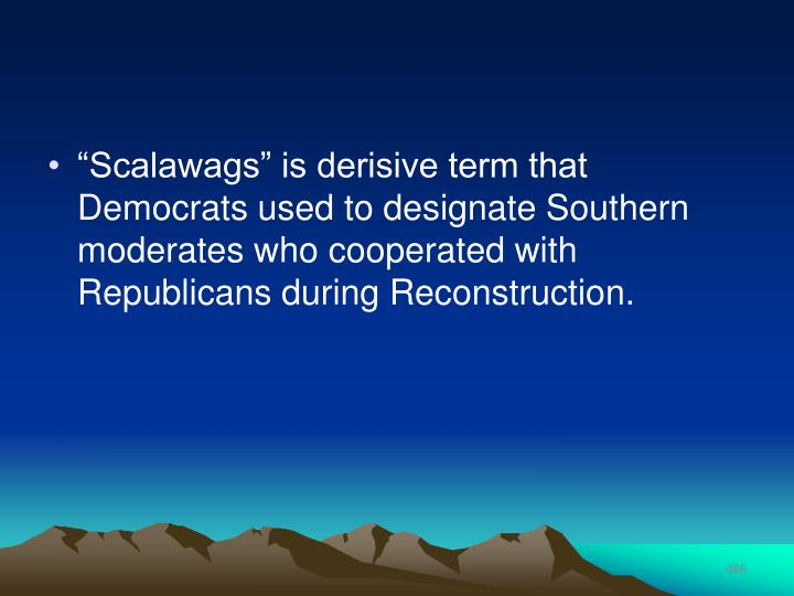 """Scalawags"" is derisive term that Democrats used to designate Southern moderates who cooperated with Republicans during Reconstruction."
