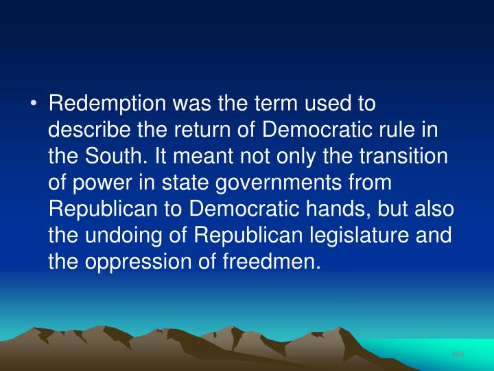 Redemption was the term used to describe the return of Democratic rule in the South. It meant not only the transition of power in state governments from Republican to Democratic hands, but also the undoing of Republican legislature and the oppression of freedmen.