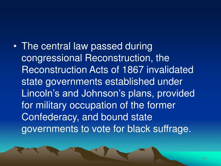 The central law passed during congressional Reconstruction, the Reconstruction Acts of 1867 invalidated state governments established under Lincoln's and Johnson's plans, provided for military occupation of the former Confederacy, and bound state governments to vote for black suffrage.
