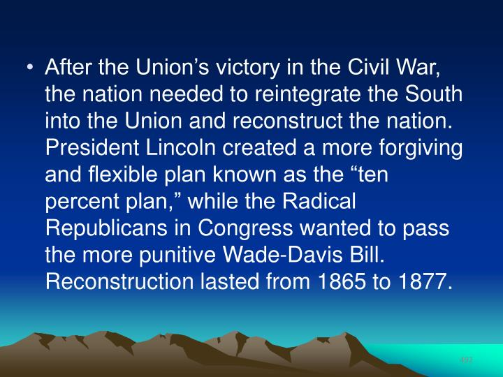 "After the Union's victory in the Civil War, the nation needed to reintegrate the South into the Union and reconstruct the nation. President Lincoln created a more forgiving and flexible plan known as the ""ten percent plan,"" while the Radical Republicans in Congress wanted to pass the more punitive Wade-Davis Bill. Reconstruction lasted from 1865 to 1877."