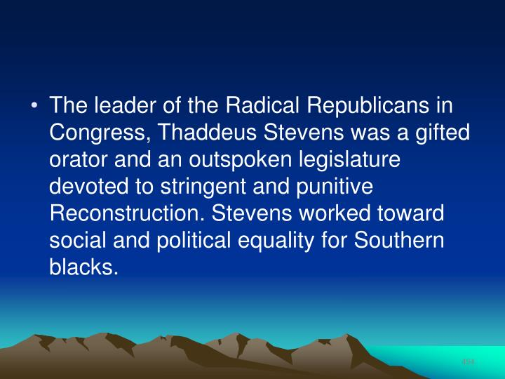 The leader of the Radical Republicans in Congress, Thaddeus Stevens was a gifted orator and an outspoken legislature devoted to stringent and punitive Reconstruction. Stevens worked toward social and political equality for Southern blacks.