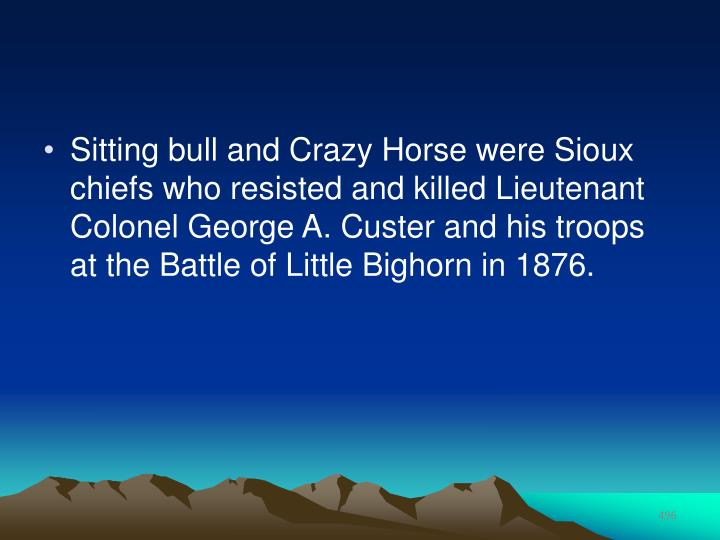Sitting bull and Crazy Horse were Sioux chiefs who resisted and killed Lieutenant Colonel George A. Custer and his troops at the Battle of Little Bighorn in 1876.