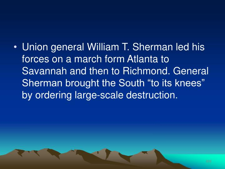 "Union general William T. Sherman led his forces on a march form Atlanta to Savannah and then to Richmond. General Sherman brought the South ""to its knees"" by ordering large-scale destruction."