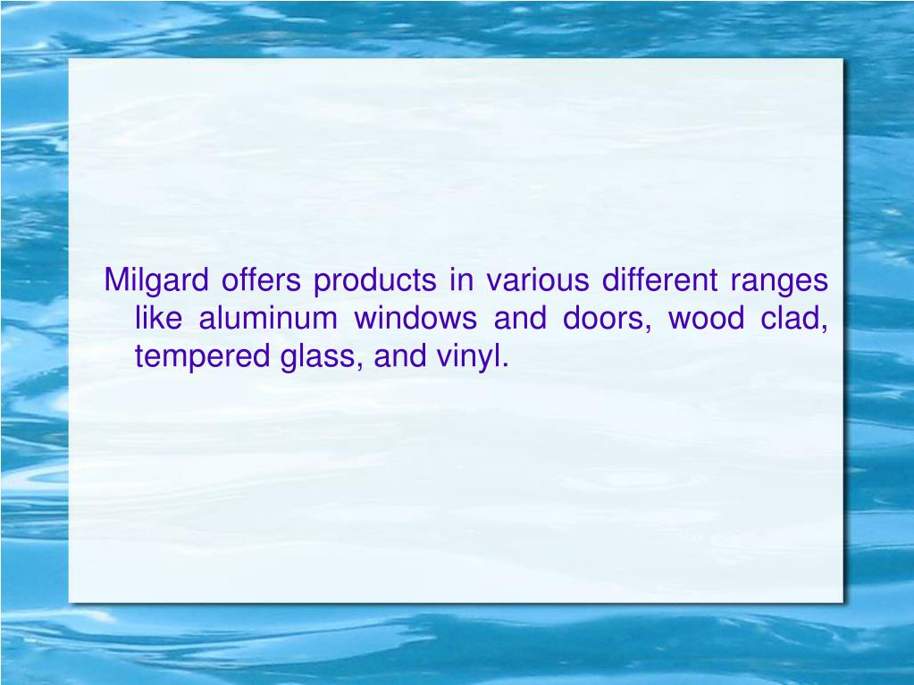 Milgard offers products in various different ranges like aluminum windows and doors, wood clad, tempered glass, and vinyl.