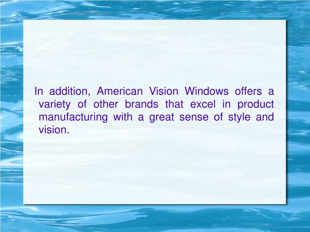 In addition, American Vision Windows offers a variety of other brands that excel in product manufacturing with a great sense of style and vision.