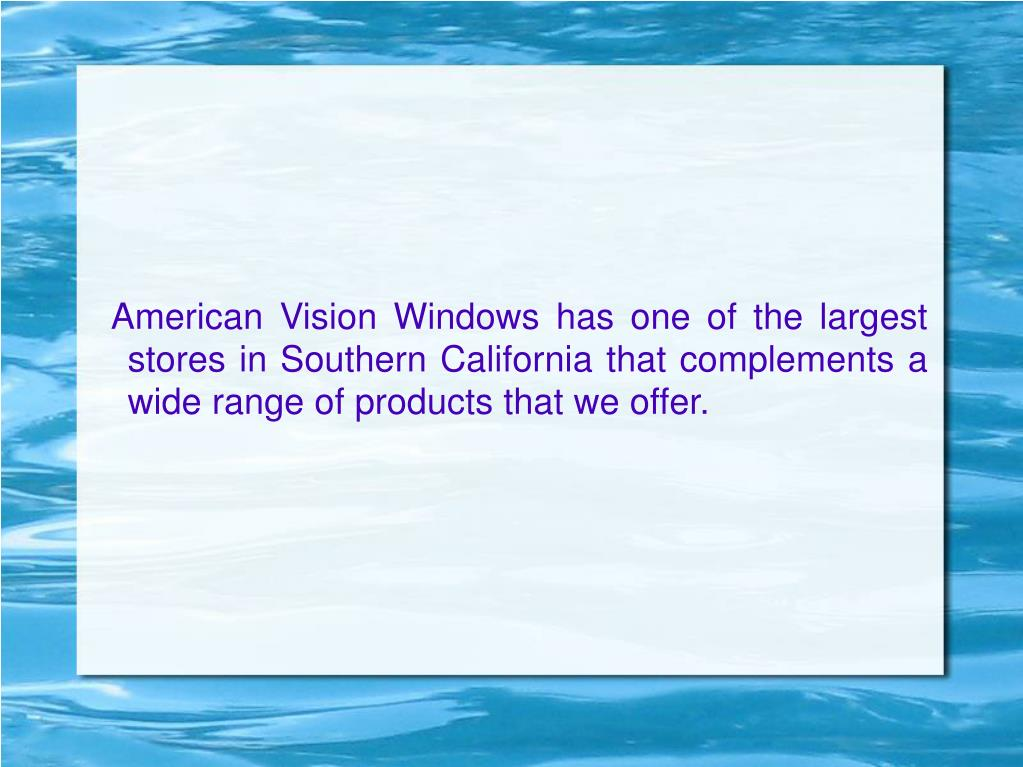 American Vision Windows has one of the largest stores in Southern California that complements a wide range of products that we offer.