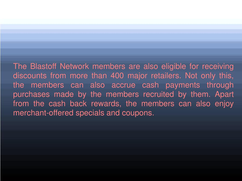 The Blastoff Network members are also eligible for receiving discounts from more than 400 major retailers. Not only this, the members can also accrue cash payments through purchases made by the members recruited by them. Apart from the cash back rewards, the members can also enjoy merchant-offered specials and coupons.