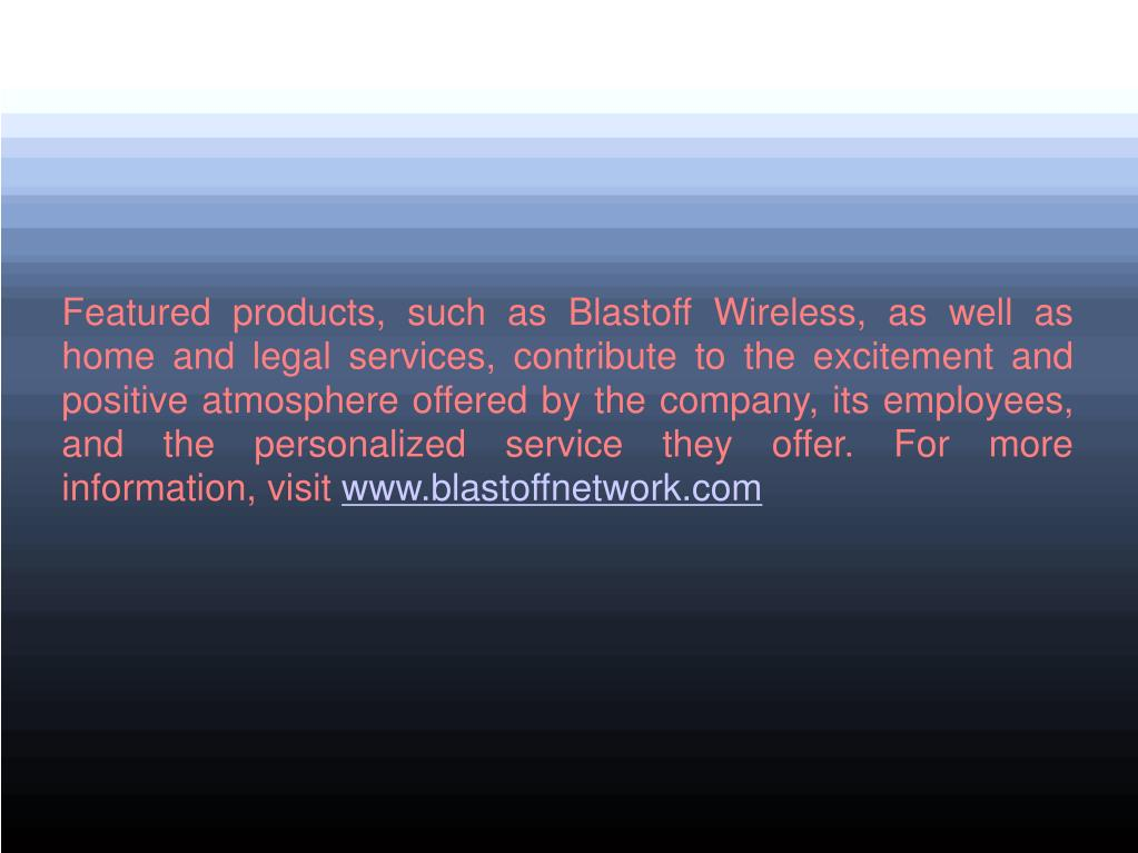 Featured products, such as Blastoff Wireless, as well as home and legal services, contribute to the excitement and positive atmosphere offered by the company, its employees, and the personalized service they offer. For more information, visit
