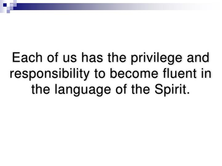 Each of us has the privilege and responsibility to become fluent in the language of the Spirit.