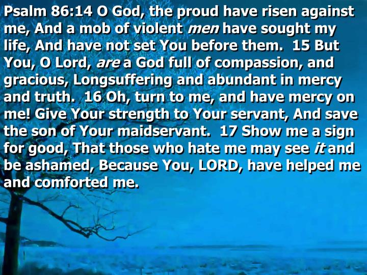 Psalm 86:14 O God, the proud have risen against me, And a mob of violent