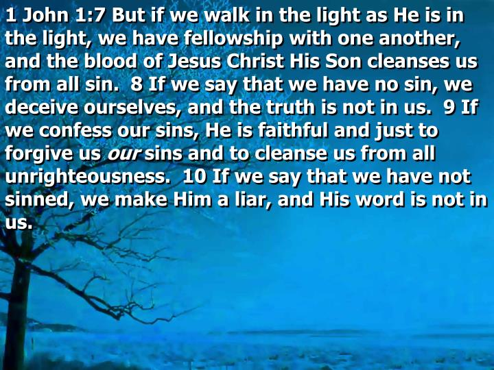 1 John 1:7 But if we walk in the light as He is in the light, we have fellowship with one another, and the blood of Jesus Christ His Son cleanses us from all sin.  8 If we say that we have no sin, we deceive ourselves, and the truth is not in us.  9 If we confess our sins, He is faithful and just to forgive us