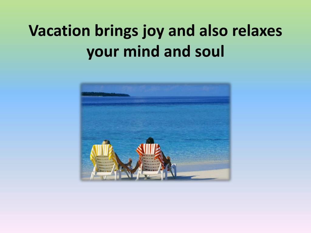 Vacation brings joy and also relaxes your mind and soul