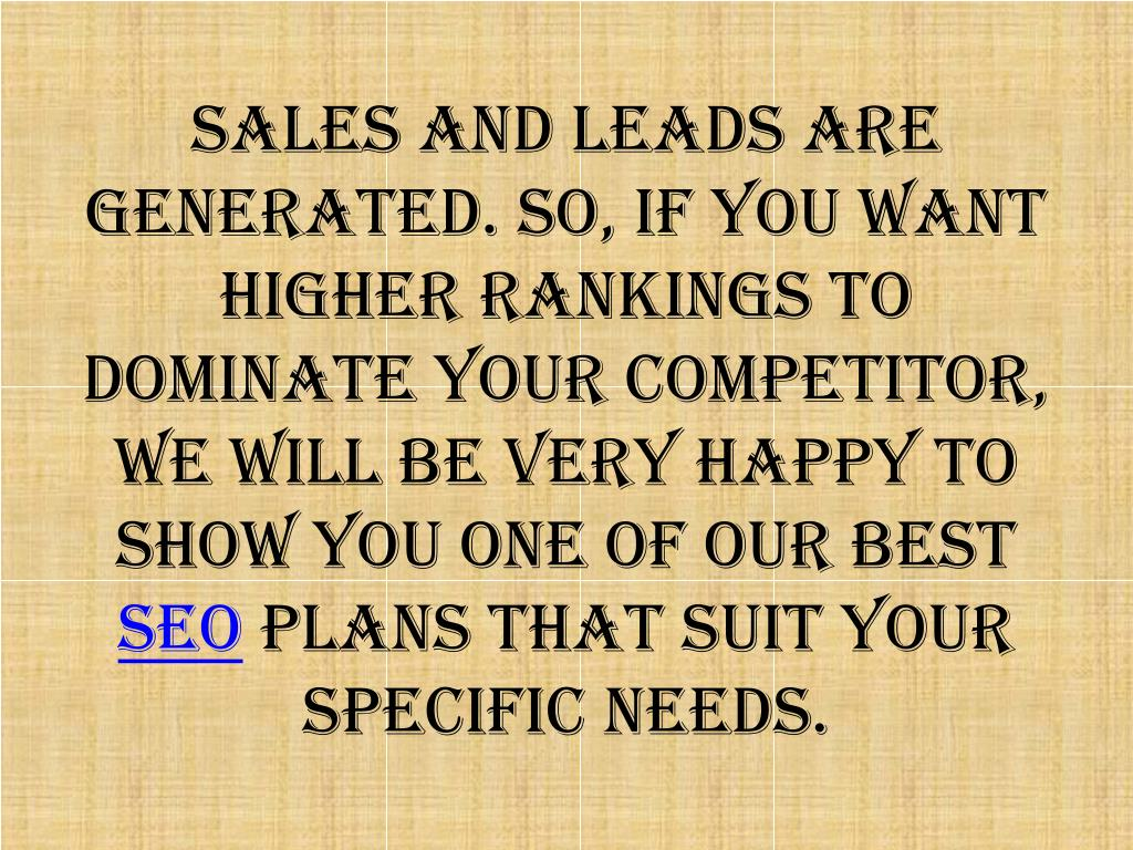 sales and leads are generated. So, if you want higher rankings to dominate your competitor, we will be very happy to show you one of our best