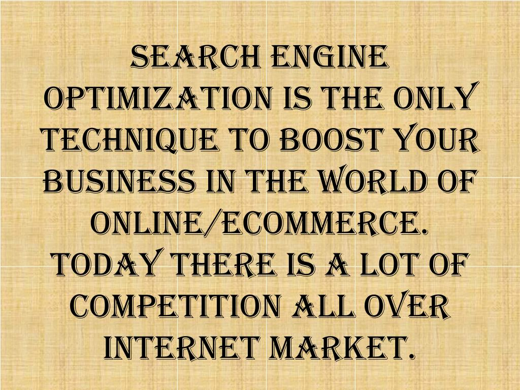 Search Engine Optimization is the only technique to boost your Business in the world of Online/Ecommerce. Today there is a lot of competition all over internet market.