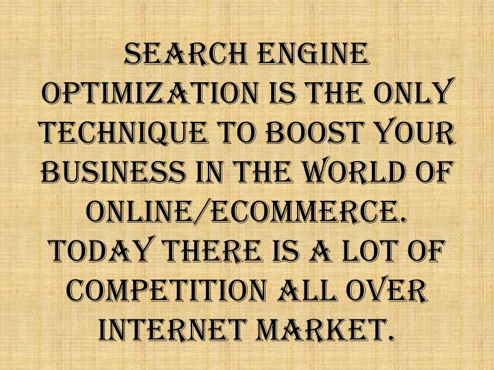 Search Engine Optimization is the only technique to boost your Business in the world of Online/Ecomm...