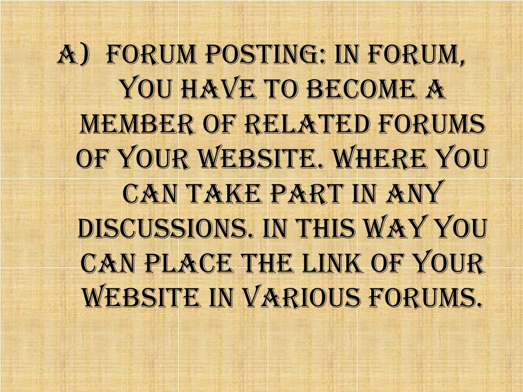 Forum Posting: In Forum, you have to become a member of related forums of your website. Where you can take part in any discussions. In this way you can place the link of your website in various forums.