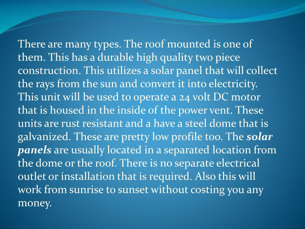 There are many types. The roof mounted is one of them. This has a durable high quality two piece construction. This utilizes a solar panel that will collect the rays from the sun and convert it into electricity. This unit will