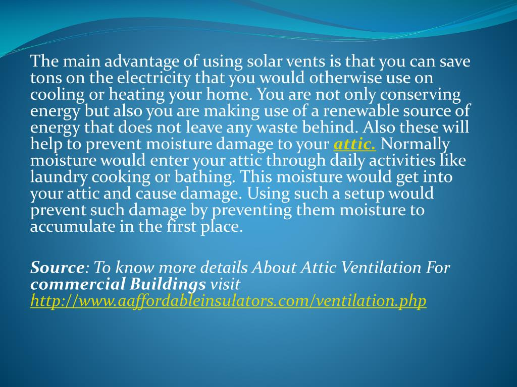 The main advantage of using solar vents is that you can save tons on the electricity that you would otherwise use on cooling or heating your home. You are not only conserving energy but also you are making use of a renewable source of energy that does not leave any waste behind. Also these will help to prevent moisture damage to your