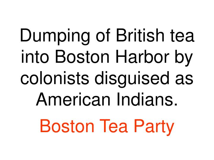 Dumping of British tea into Boston Harbor by colonists disguised as American Indians.