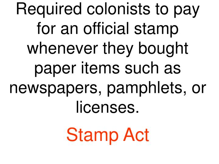 Required colonists to pay for an official stamp whenever they bought paper items such as newspapers, pamphlets, or licenses.