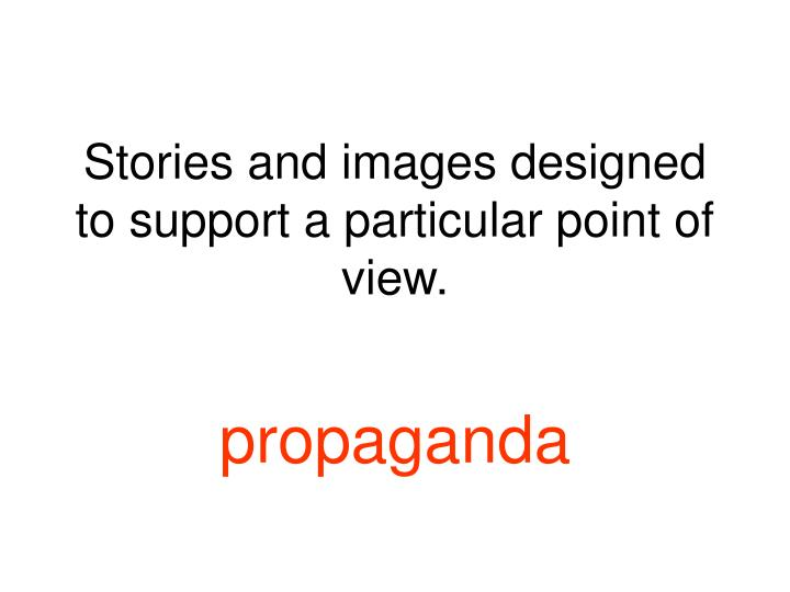 Stories and images designed to support a particular point of view.