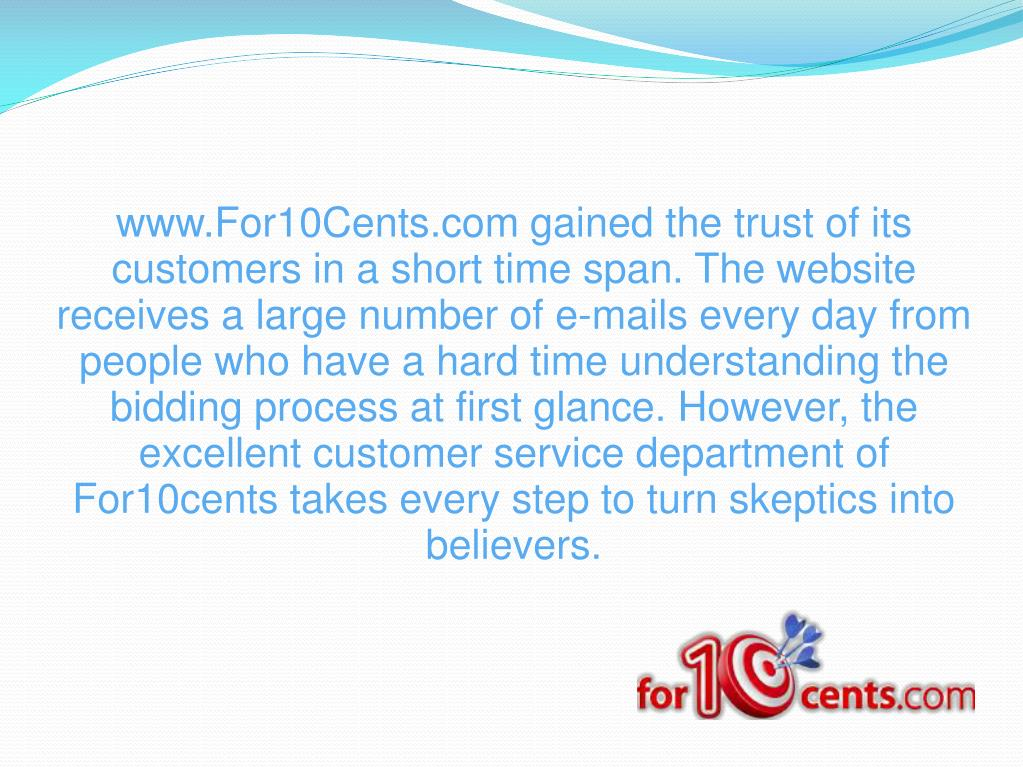 www.For10Cents.com gained the trust of its customers in a short time span. The website receives a large number of e-mails every day from people who have a hard time understanding the bidding process at first glance. However, the excellent customer service department of For10cents takes every step to turn skeptics into believers.