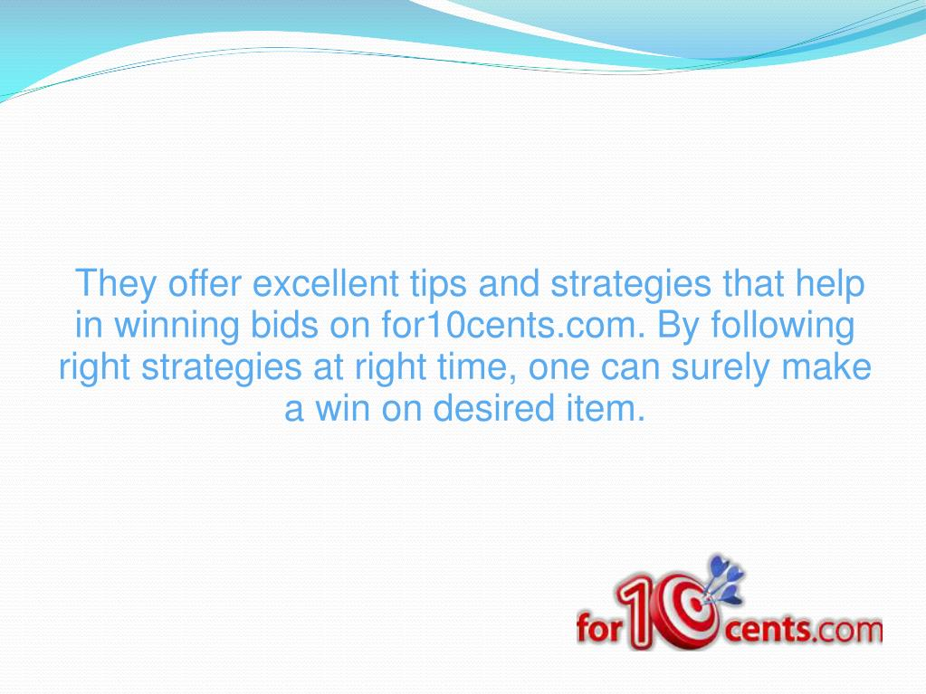 They offer excellent tips and strategies that help in winning bids on for10cents.com. By following right strategies at right time, one can surely make a win on desired item.