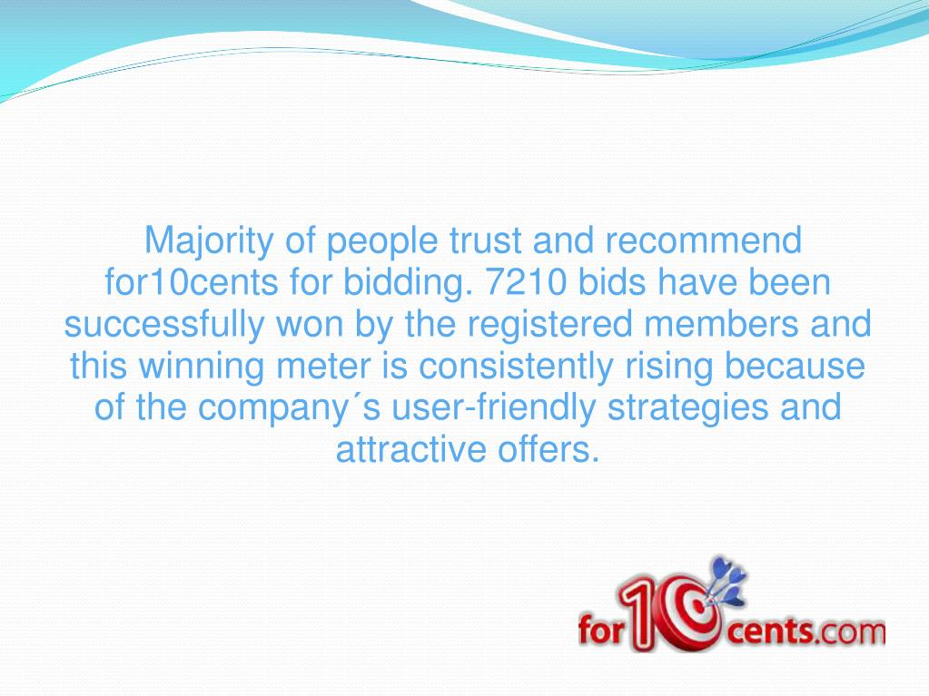 Majority of people trust and recommend for10cents for bidding. 7210 bids have been successfully won by the registered members and this winning meter is consistently rising because of the company´s user-friendly strategies and attractive offers.