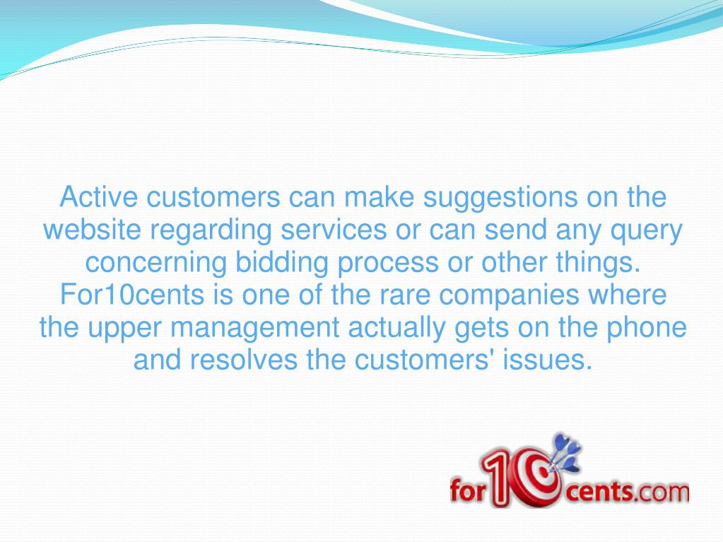 Active customers can make suggestions on the website regarding services or can send any query concerning bidding process or other things. For10cents is one of the rare companies where the upper management actually gets on the phone and resolves the customers' issues.