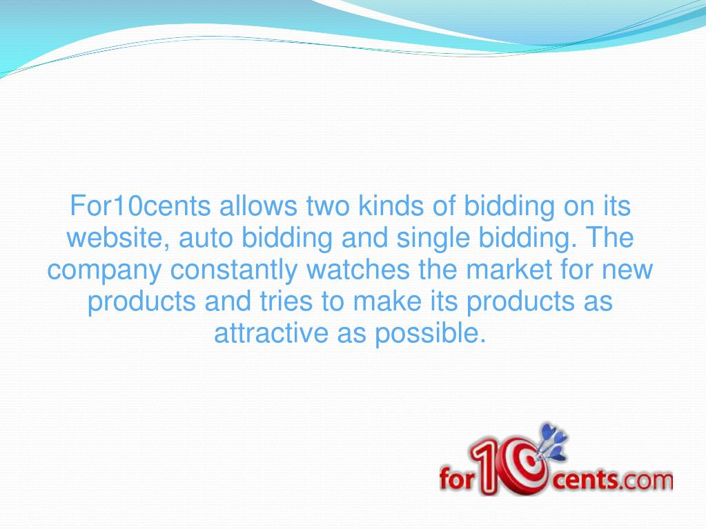 For10cents allows two kinds of bidding on its website, auto bidding and single bidding. The company constantly watches the market for new products and tries to make its products as attractive as possible.