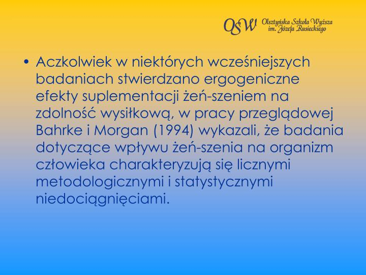 Aczkolwiek w niektrych wczeniejszych badaniach stwierdzano ergogeniczne efekty suplementacji e-szeniem na zdolno wysikow, w pracy przegldowej Bahrke i Morgan (1994) wykazali, e badania dotyczce wpywu e-szenia na organizm czowieka charakteryzuj si licznymi metodologicznymi i statystycznymi niedocigniciami.