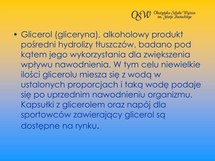 Glicerol (gliceryna), alkoholowy produkt poredni hydrolizy tuszczw, badano pod ktem jego wykorzystania dla zwikszenia wpywu nawodnienia. W tym celu niewielkie iloci glicerolu miesza si z wod w ustalonych proporcjach i tak wod podaje si po uprzednim nawodnieniu organizmu. Kapsuki z glicerolem oraz napj dla sportowcw zawierajcy glicerol s dostpne na rynku