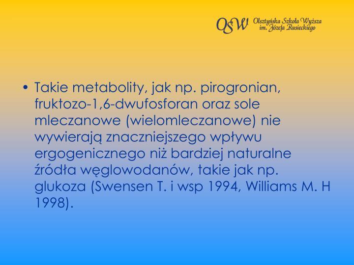 Takie metabolity, jak np. pirogronian, fruktozo-1,6-dwufosforan oraz sole mleczanowe (wielomleczanowe) nie wywieraj znaczniejszego wpywu ergogenicznego ni bardziej naturalne rda wglowodanw, takie jak np. glukoza (