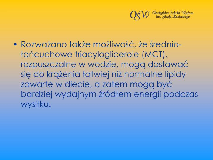 Rozwaano take moliwo, e rednio-acuchowe triacyloglicerole (MCT), rozpuszczalne w wodzie, mog dostawa si do krenia atwiej ni normalne lipidy zawarte w diecie, a zatem mog by bardziej wydajnym rdem energii podczas wysiku.